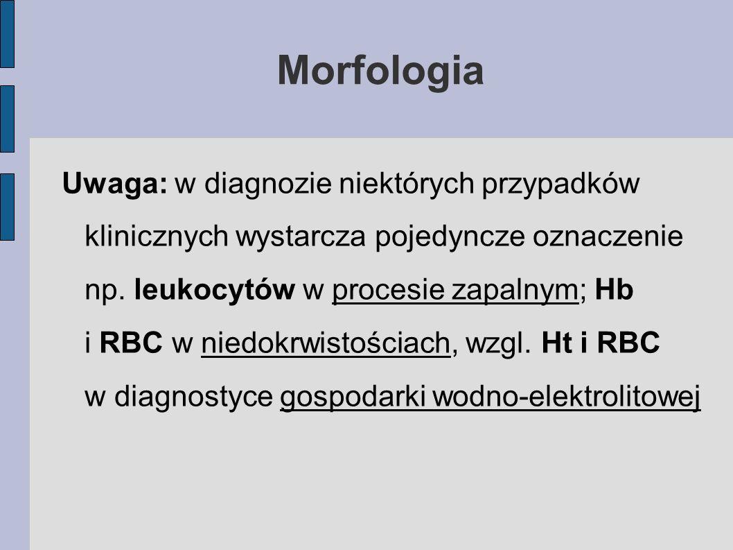 Morfologia Uwaga: w diagnozie niektórych przypadków klinicznych wystarcza pojedyncze oznaczenie np. leukocytów w procesie zapalnym; Hb i RBC w niedokr