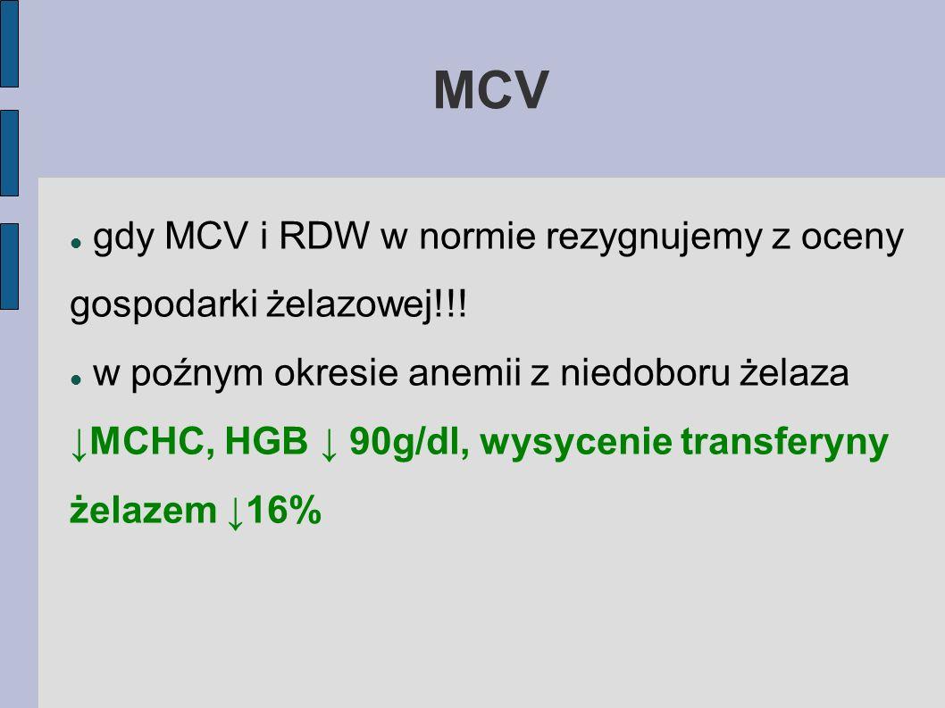 MCV gdy MCV i RDW w normie rezygnujemy z oceny gospodarki żelazowej!!! w poźnym okresie anemii z niedoboru żelaza MCHC, HGB 90g/dl, wysycenie transfer