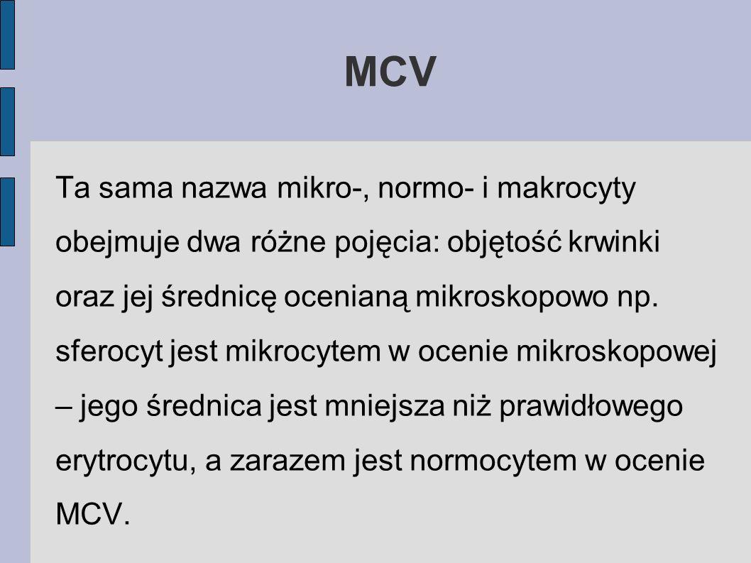 MCV Ta sama nazwa mikro-, normo- i makrocyty obejmuje dwa różne pojęcia: objętość krwinki oraz jej średnicę ocenianą mikroskopowo np. sferocyt jest mi