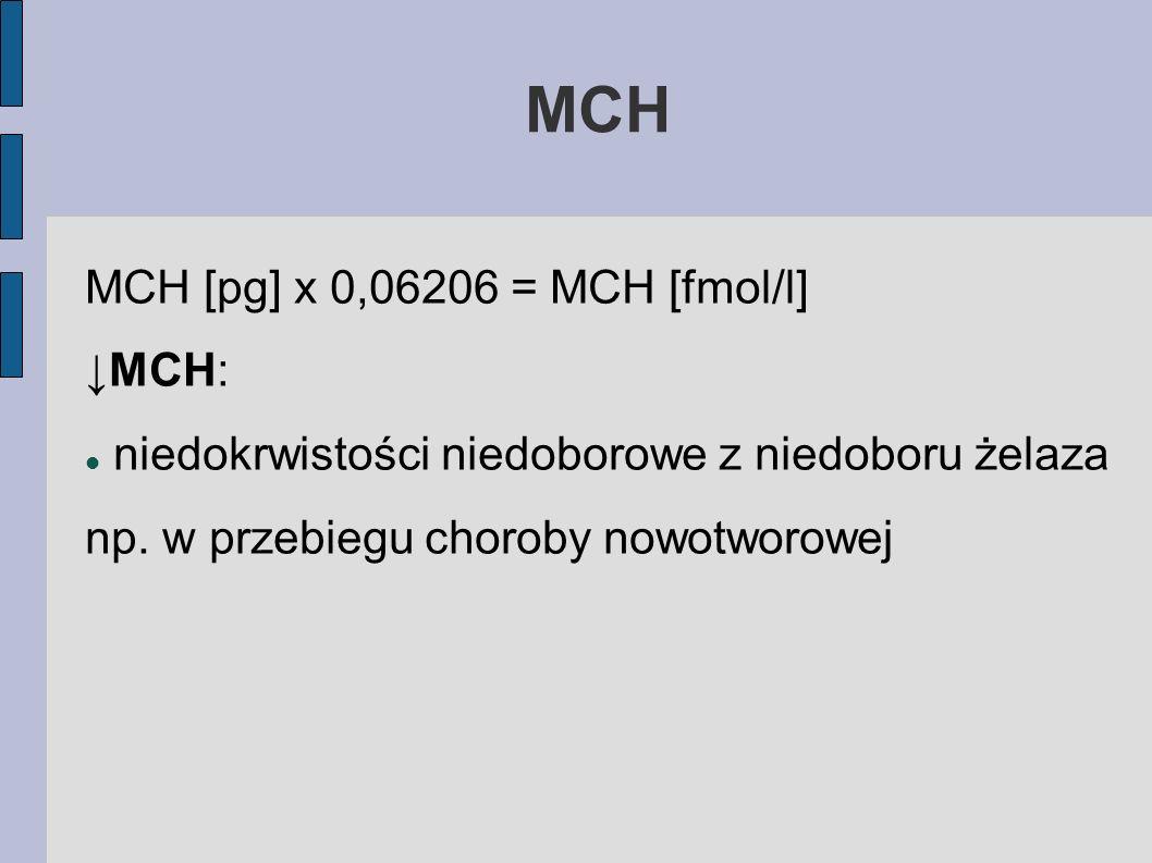 MCH MCH [pg] x 0,06206 = MCH [fmol/l] MCH: niedokrwistości niedoborowe z niedoboru żelaza np. w przebiegu choroby nowotworowej