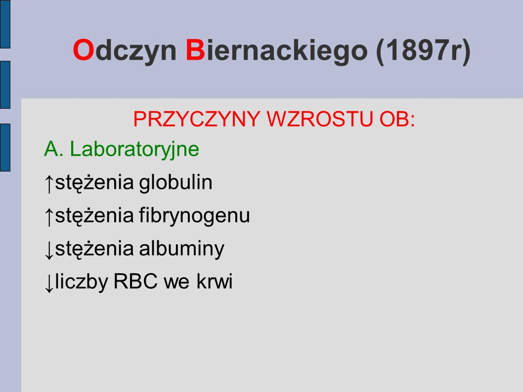 Odczyn Biernackiego (1897r) PRZYCZYNY WZROSTU OB: A. Laboratoryjne stężenia globulin stężenia fibrynogenu stężenia albuminy liczby RBC we krwi