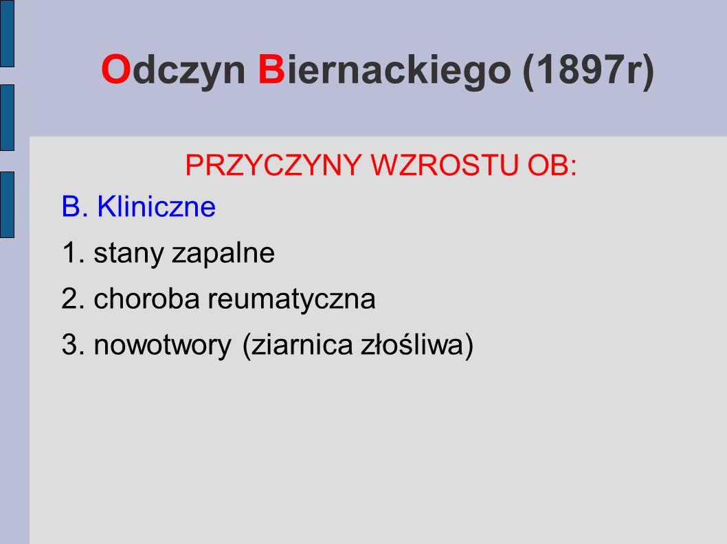 Odczyn Biernackiego (1897r) PRZYCZYNY WZROSTU OB: B. Kliniczne 1. stany zapalne 2. choroba reumatyczna 3. nowotwory (ziarnica złośliwa)