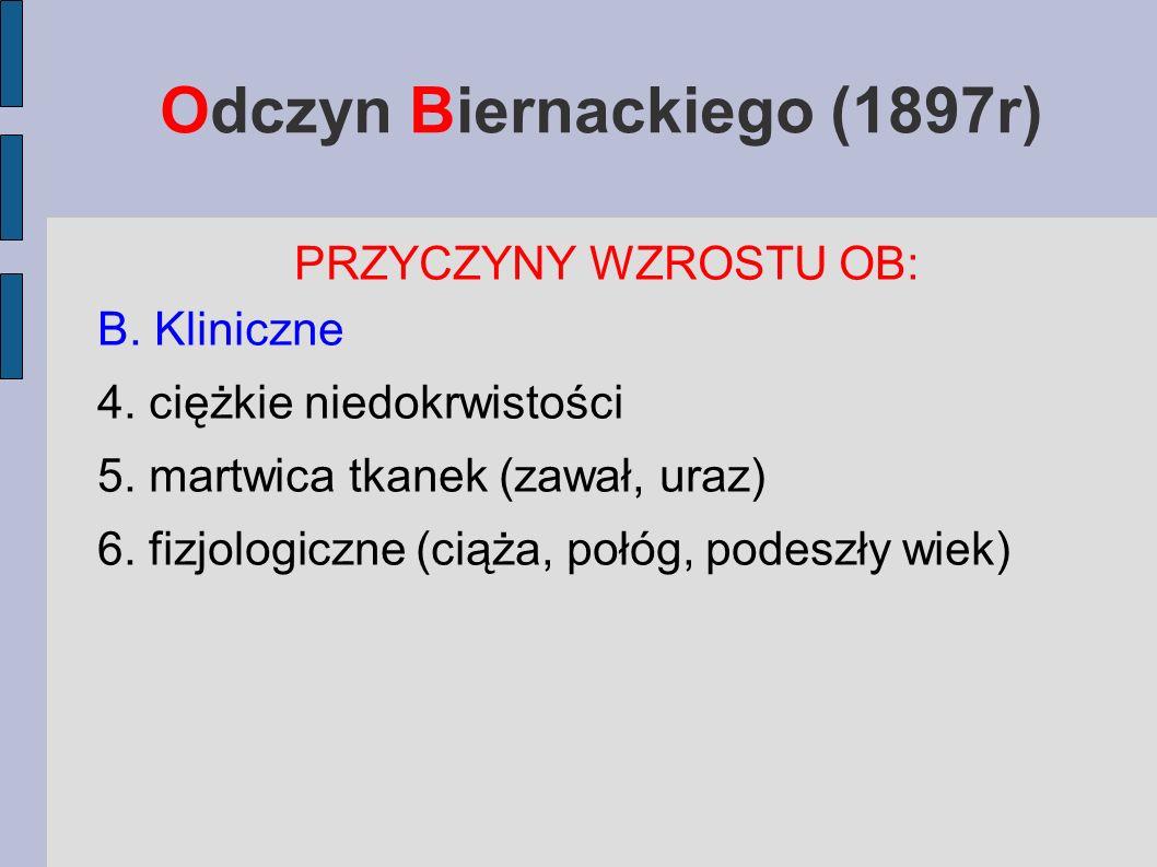 Odczyn Biernackiego (1897r) PRZYCZYNY WZROSTU OB: B. Kliniczne 4. ciężkie niedokrwistości 5. martwica tkanek (zawał, uraz) 6. fizjologiczne (ciąża, po