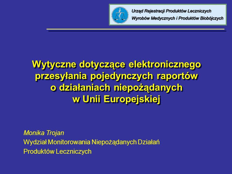 Wytyczne dotyczące elektronicznego przesyłania pojedynczych raportów o działaniach niepożądanych w Unii Europejskiej Monika Trojan Wydział Monitorowan