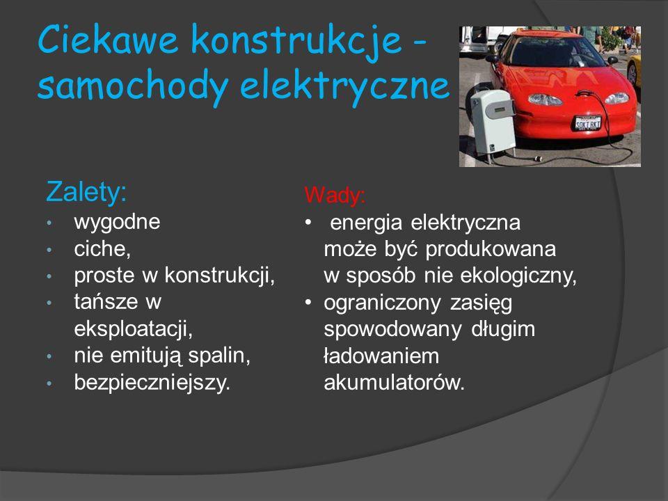 Ciekawe konstrukcje - samochody elektryczne Zalety: wygodne ciche, proste w konstrukcji, tańsze w eksploatacji, nie emitują spalin, bezpieczniejszy. W