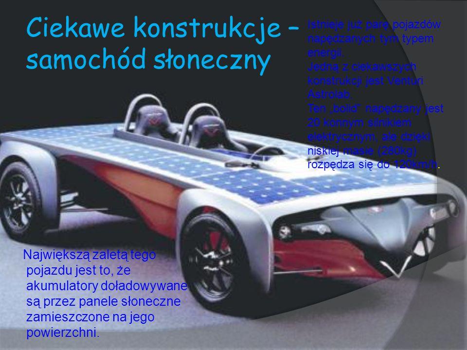 Ciekawe konstrukcje – samochód słoneczny Największą zaletą tego pojazdu jest to, że akumulatory doładowywane są przez panele słoneczne zamieszczone na