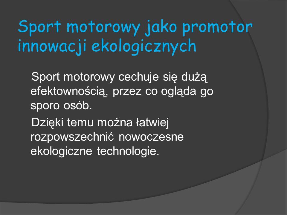 Sport motorowy jako promotor innowacji ekologicznych Sport motorowy cechuje się dużą efektownością, przez co ogląda go sporo osób. Dzięki temu można ł
