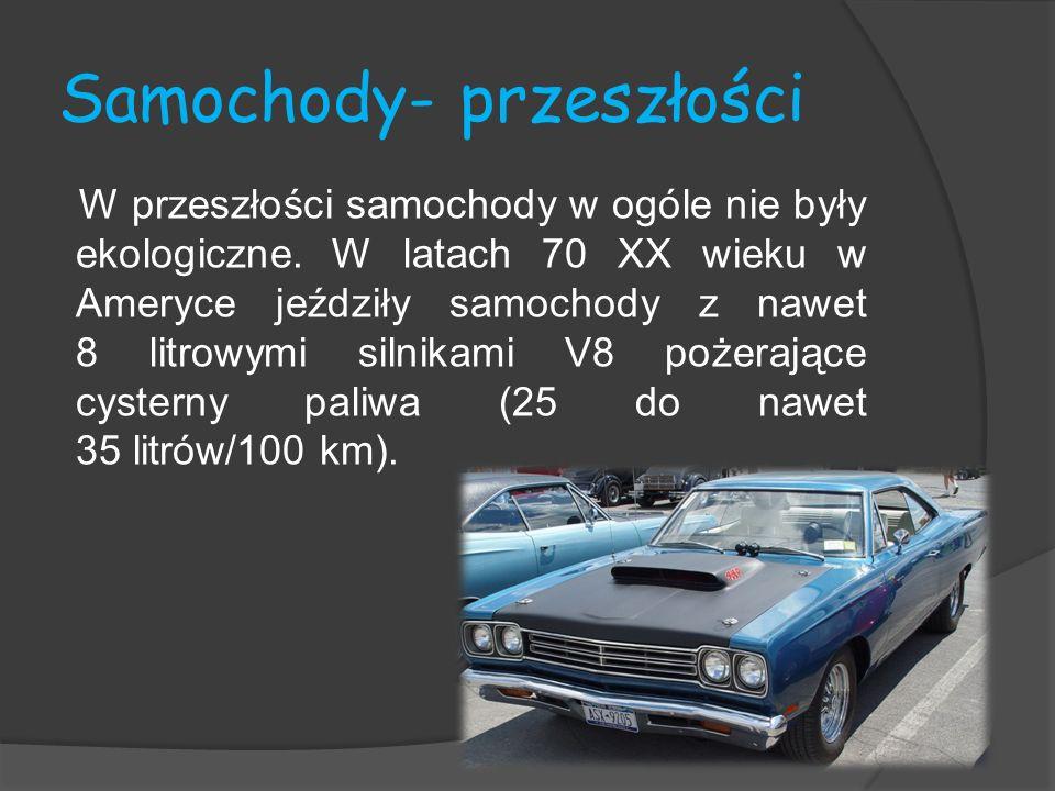 Samochody- przeszłości W przeszłości samochody w ogóle nie były ekologiczne. W latach 70 XX wieku w Ameryce jeździły samochody z nawet 8 litrowymi sil