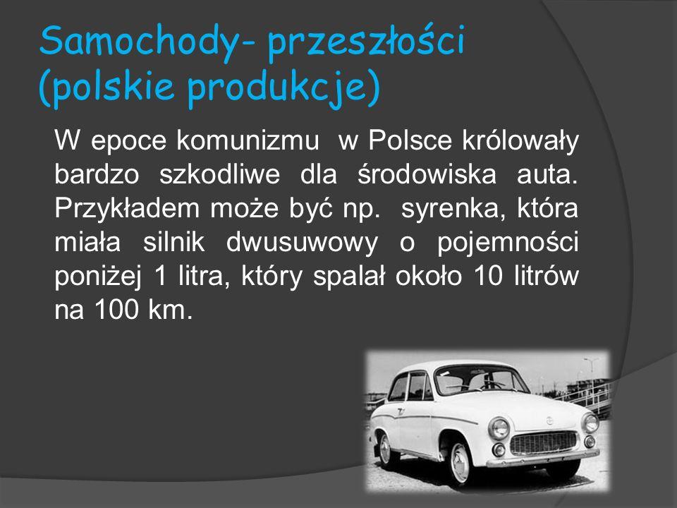 Samochody- przeszłości (polskie produkcje) W epoce komunizmu w Polsce królowały bardzo szkodliwe dla środowiska auta. Przykładem może być np. syrenka,