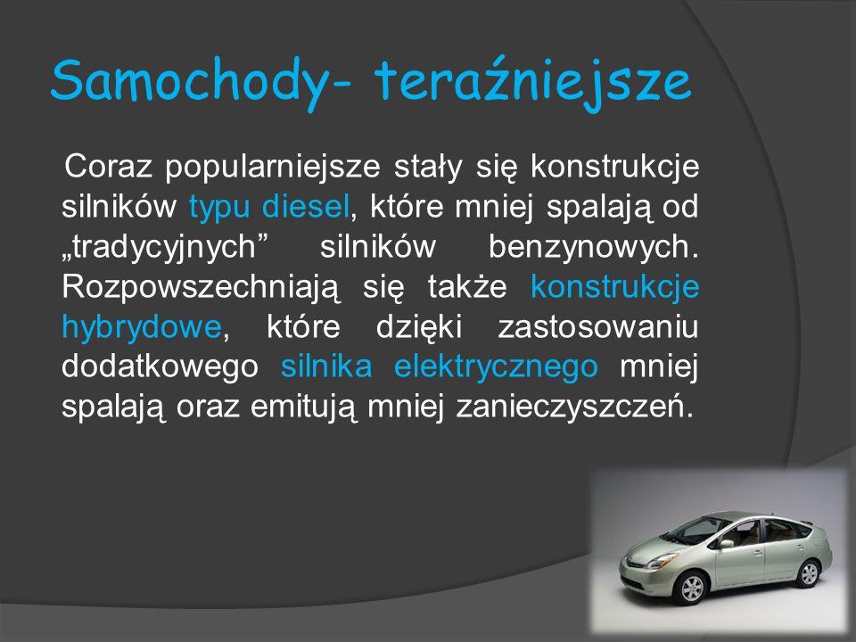 Samochody- teraźniejsze Coraz popularniejsze stały się konstrukcje silników typu diesel, które mniej spalają od tradycyjnych silników benzynowych. Roz