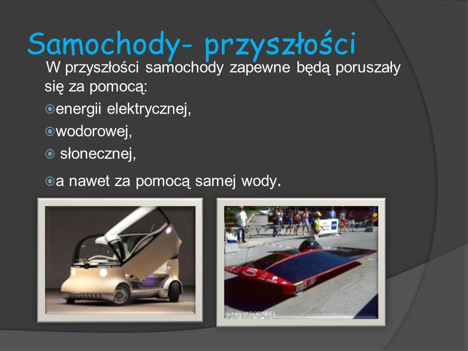 Samochody- przyszłości W przyszłości samochody zapewne będą poruszały się za pomocą: energii elektrycznej, wodorowej, słonecznej, a nawet za pomocą sa