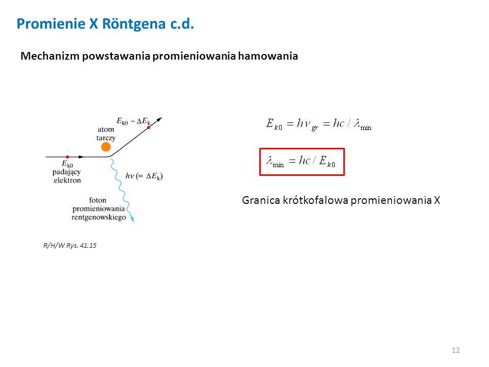 12 Promienie X Röntgena c.d. Mechanizm powstawania promieniowania hamowania Granica krótkofalowa promieniowania X R/H/W Rys. 41.15