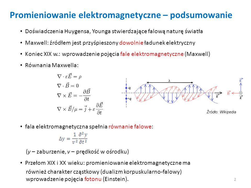 Widmo fal elektromagnetycznych Źródło: Wikipedia Przykładowe źródła promieniowania elektromagnetycznego: oscylacja dipola elektrycznego (Hertz, fale radiowe) przyspieszanie cząstek naładowanych w akceleratorach (promieniowanie synchrotronowe) hamowanie elektronów w polu jądra atomowego (promieniowanie Röntgena) oscylatory atomowe (promieniowanie termiczne) 3