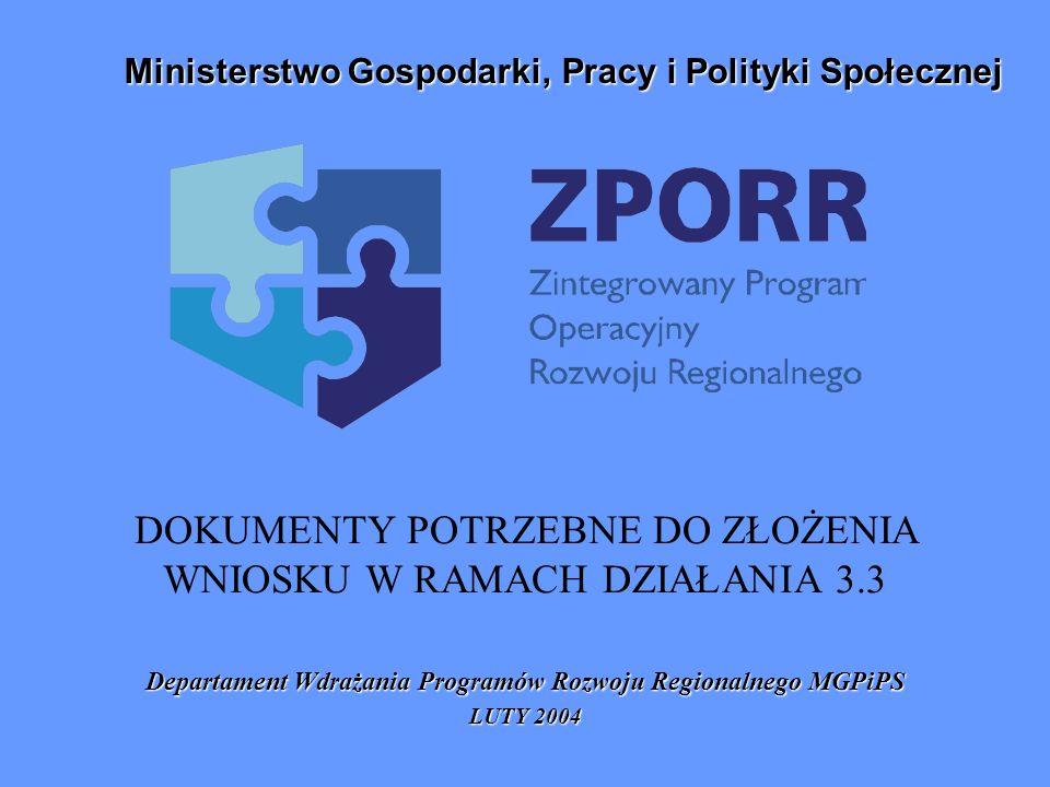 DOKUMENTY POTRZEBNE DO ZŁOŻENIA WNIOSKU W RAMACH DZIAŁANIA 3.3 Departament Wdrażania Programów Rozwoju Regionalnego MGPiPS LUTY 2004 Ministerstwo Gosp
