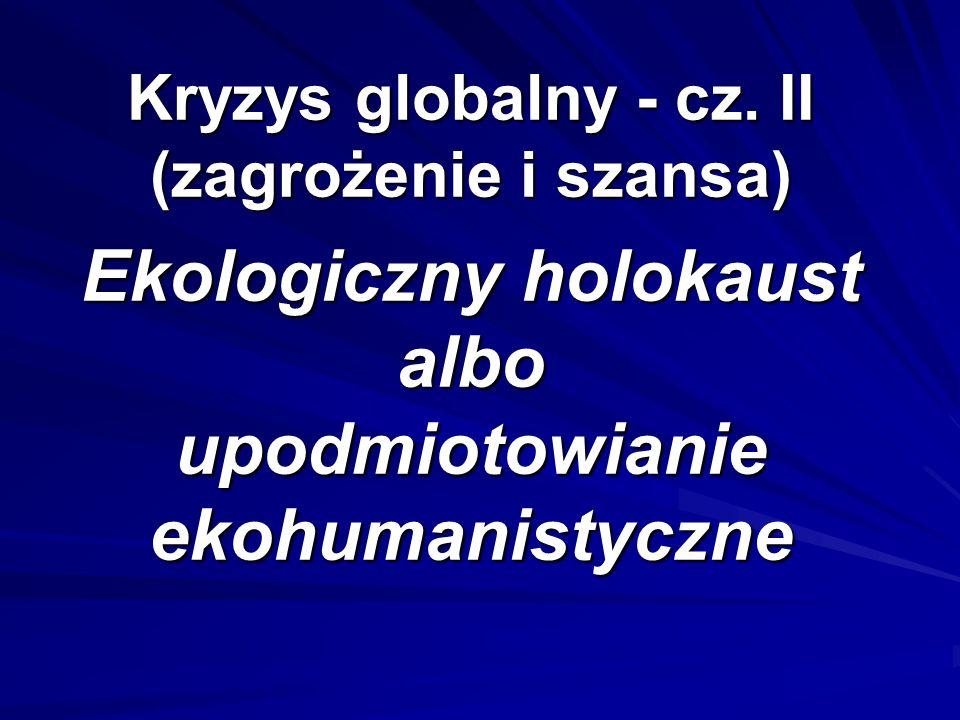 Kryzys globalny - cz. II (zagrożenie i szansa) Ekologiczny holokaust albo upodmiotowianie ekohumanistyczne