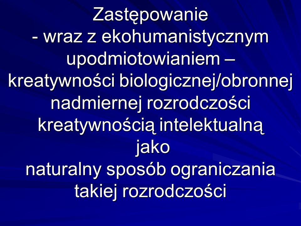 Zastępowanie - wraz z ekohumanistycznym upodmiotowianiem – kreatywności biologicznej/obronnej nadmiernej rozrodczości kreatywnością intelektualną jako