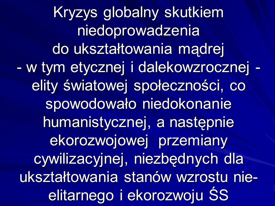 Kryzys globalny skutkiem niedoprowadzenia do ukształtowania mądrej - w tym etycznej i dalekowzrocznej - elity światowej społeczności, co spowodowało n