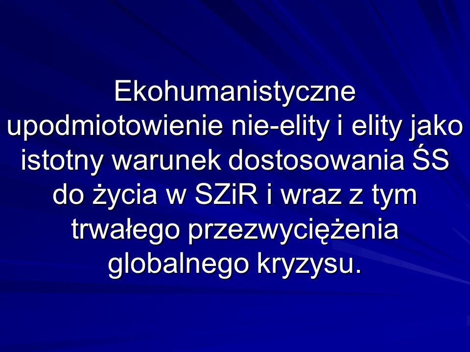Ekohumanistyczne upodmiotowienie nie-elity i elity jako istotny warunek dostosowania ŚS do życia w SZiR i wraz z tym trwałego przezwyciężenia globalne