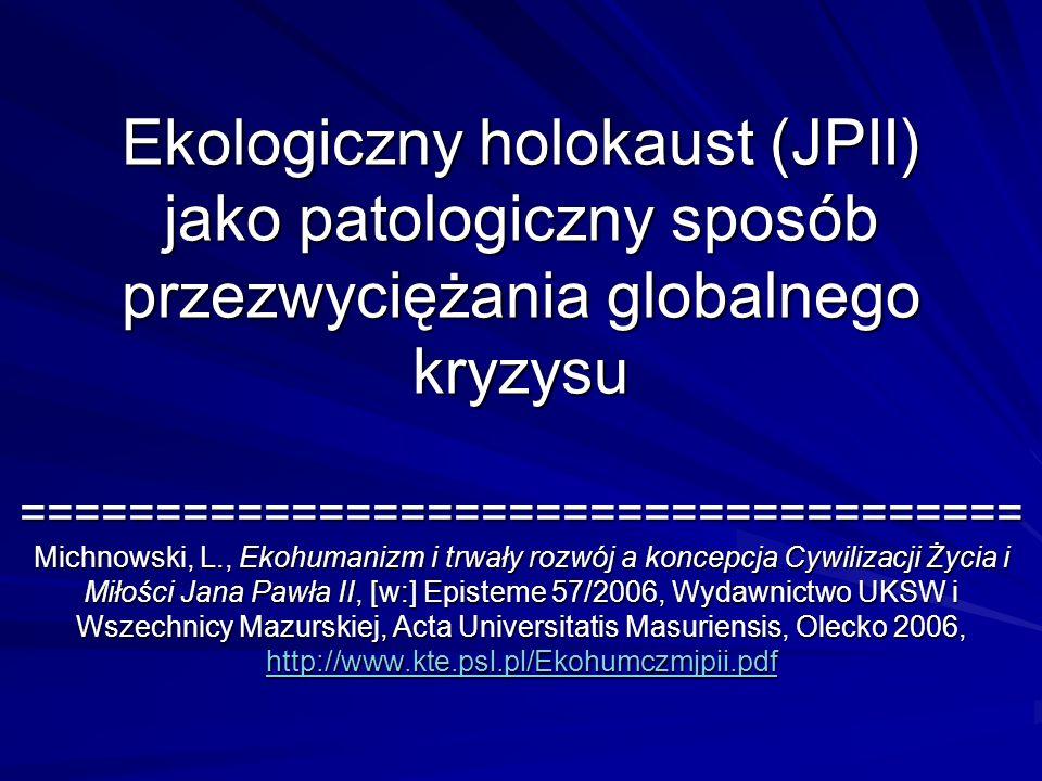 Ekologiczny holokaust (JPII) jako patologiczny sposób przezwyciężania globalnego kryzysu ===================================== Michnowski, L., Ekohuma