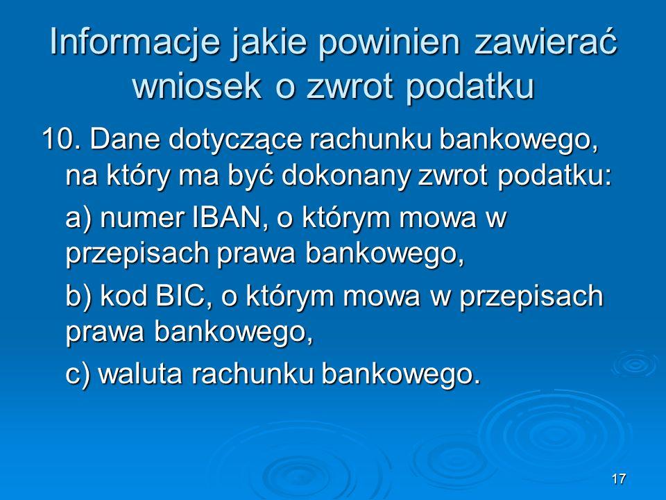 17 Informacje jakie powinien zawierać wniosek o zwrot podatku 10. Dane dotyczące rachunku bankowego, na który ma być dokonany zwrot podatku: a) numer