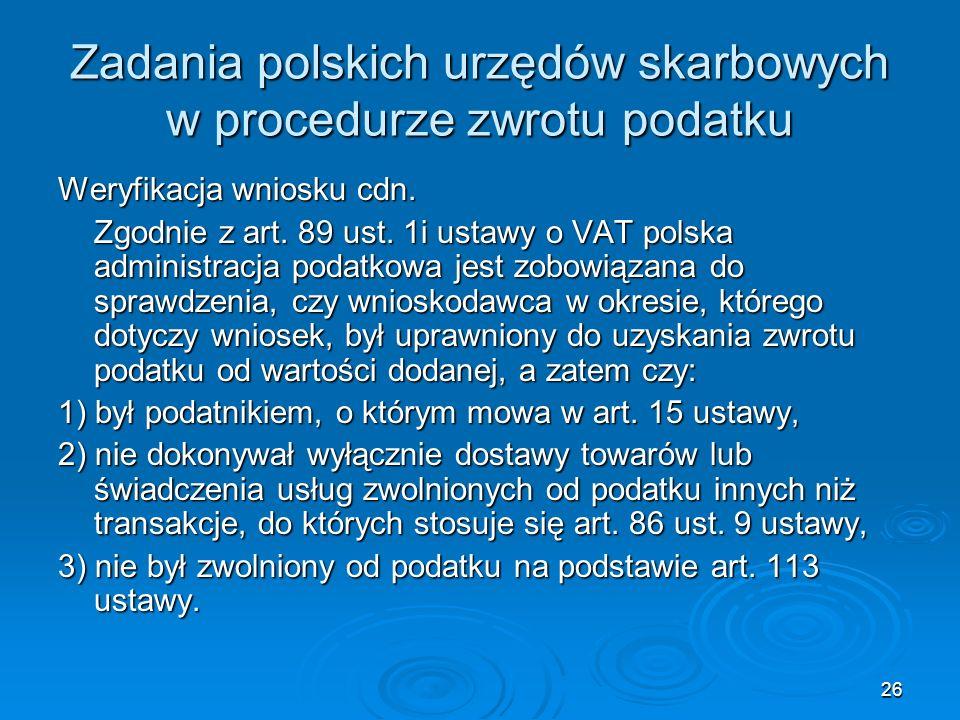 26 Zadania polskich urzędów skarbowych w procedurze zwrotu podatku Weryfikacja wniosku cdn. Zgodnie z art. 89 ust. 1i ustawy o VAT polska administracj