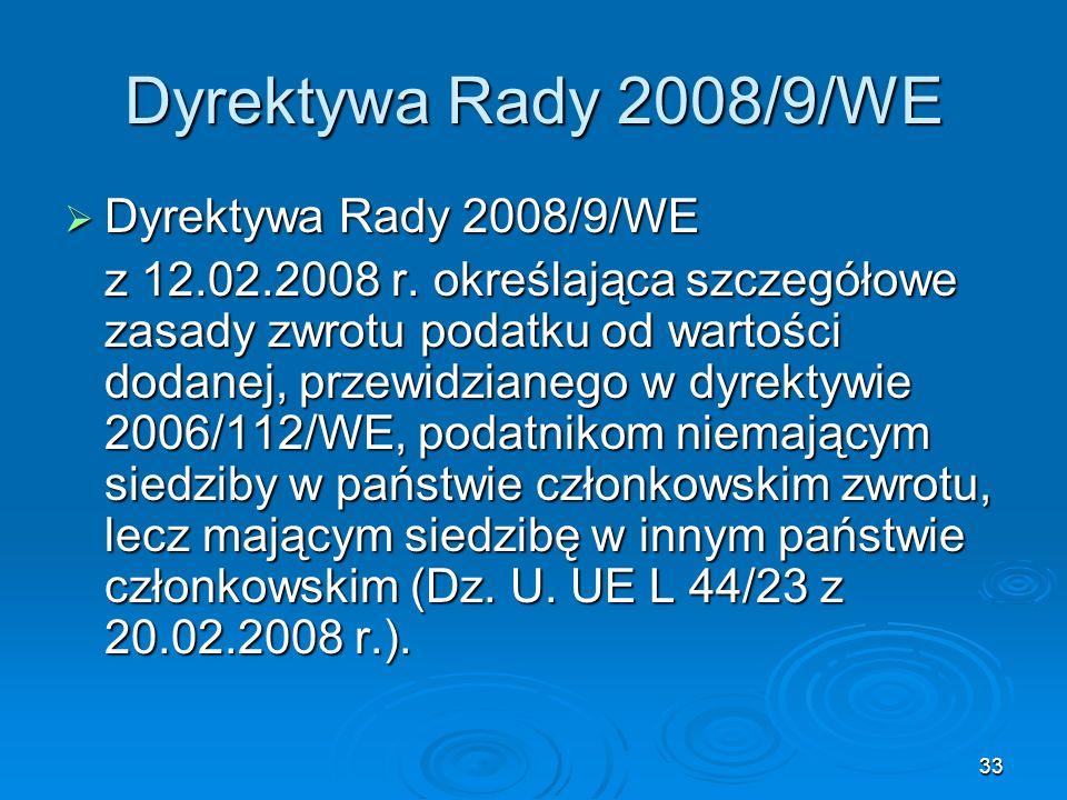 33 Dyrektywa Rady 2008/9/WE Dyrektywa Rady 2008/9/WE Dyrektywa Rady 2008/9/WE z 12.02.2008 r. określająca szczegółowe zasady zwrotu podatku od wartośc