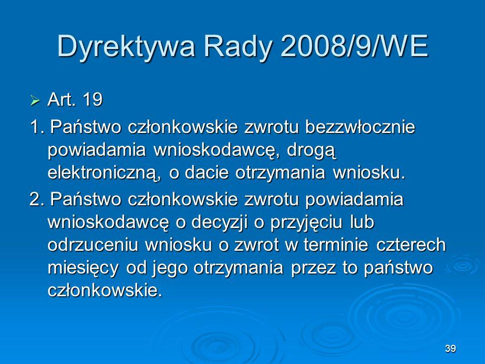 39 Dyrektywa Rady 2008/9/WE Art. 19 Art. 19 1. Państwo członkowskie zwrotu bezzwłocznie powiadamia wnioskodawcę, drogą elektroniczną, o dacie otrzyman