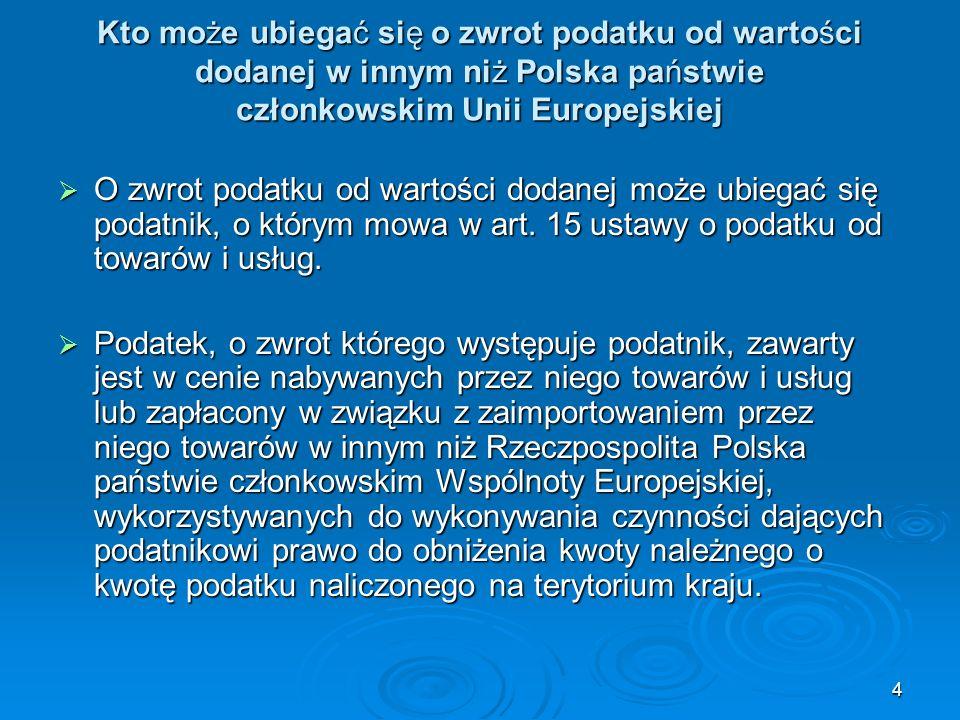 5 Kto może ubiegać się o zwrot podatku od wartości dodanej w innym niż Polska państwie członkowskim Unii Europejskiej Wniosek o zwrot dotyczy takich podatników podatku od towarów i usług, którzy: 1) na terytorium państwa członkowskiego zwrotu, w okresie zwrotu, nie mieli siedziby działalności gospodarczej ani stałego miejsca prowadzenia działalności gospodarczej, z których dokonywano transakcji gospodarczych, albo, w przypadku braku takiej siedziby lub stałego miejsca prowadzenia działalności gospodarczej, nie mieli tam stałego miejsca zamieszkania ani zwykłego miejsca pobytu,