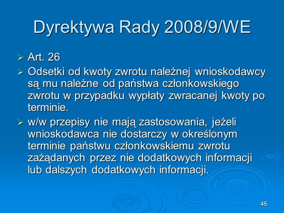 45 Dyrektywa Rady 2008/9/WE Art. 26 Art. 26 Odsetki od kwoty zwrotu należnej wnioskodawcy są mu należne od państwa członkowskiego zwrotu w przypadku w