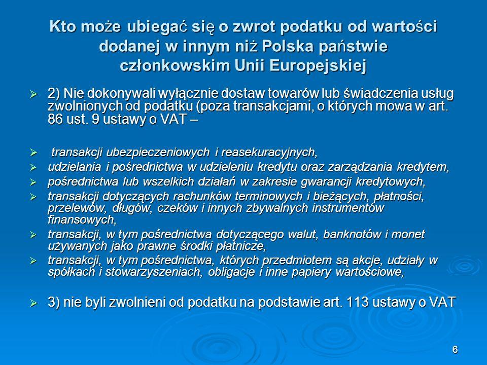 7 Kto może ubiegać się o zwrot podatku od wartości dodanej w innym niż Polska państwie członkowskim Unii Europejskiej Zwrot podatku nie przysługuje w odniesieniu do: 1) kwot VAT, które według ustawodawstwa państwa członkowskiego zwrotu zostały nieprawidłowo zafakturowane, 1) kwot VAT, które według ustawodawstwa państwa członkowskiego zwrotu zostały nieprawidłowo zafakturowane, 2) kwot VAT zafakturowanych w odniesieniu do towarów, których dostawa jest, lub może być, zwolniona na mocy art.
