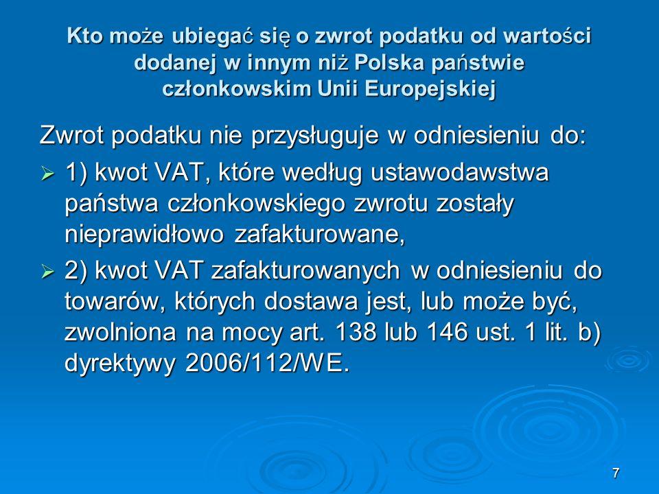 28 Zadania polskich urzędów skarbowych w procedurze zwrotu podatku Jeżeli polski urząd skarbowy potwierdzi uprawnienia wnioskodawcy do ubiegania się o zwrot podatku od wartości dodanej, to przekazuje wniosek do kraju członkowskiego zwrotu w ciągu 15 dni kalendarzowych od daty otrzymania wniosku Jeżeli polski urząd skarbowy potwierdzi uprawnienia wnioskodawcy do ubiegania się o zwrot podatku od wartości dodanej, to przekazuje wniosek do kraju członkowskiego zwrotu w ciągu 15 dni kalendarzowych od daty otrzymania wniosku