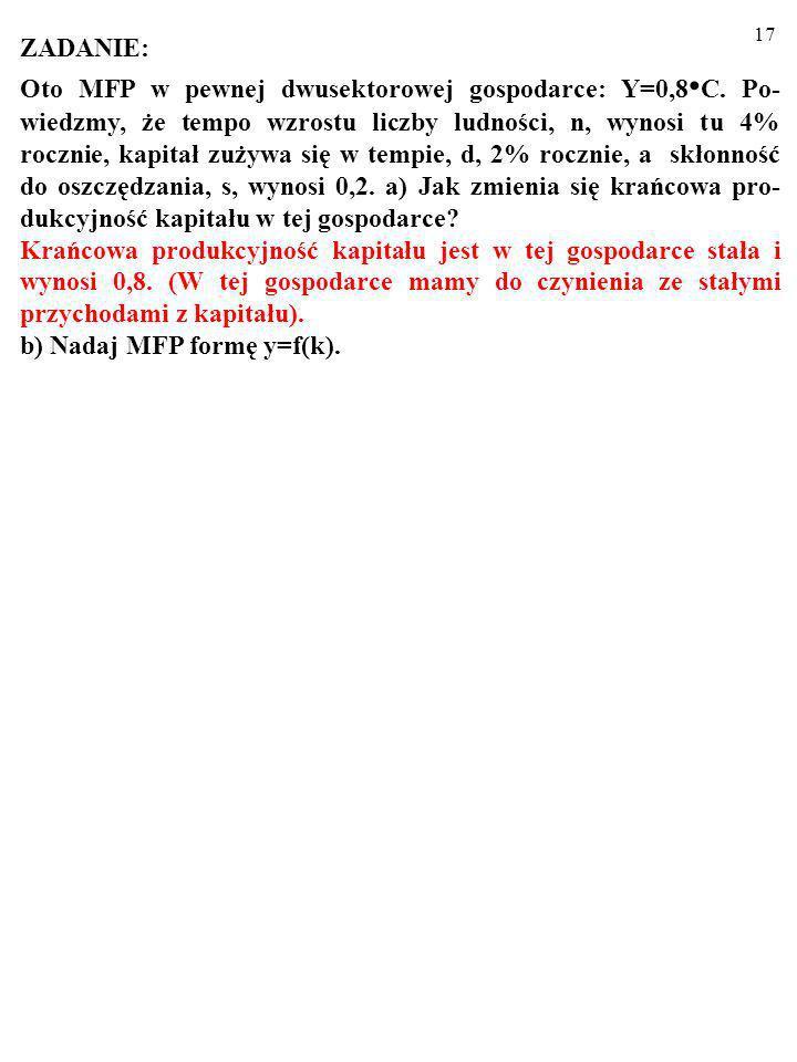 16 ZADANIE: Oto MFP w pewnej dwusektorowej gospodarce: Y=0,8 C. Po- wiedzmy, że tempo wzrostu liczby ludności, n, wynosi tu 4% rocznie, kapitał zużywa
