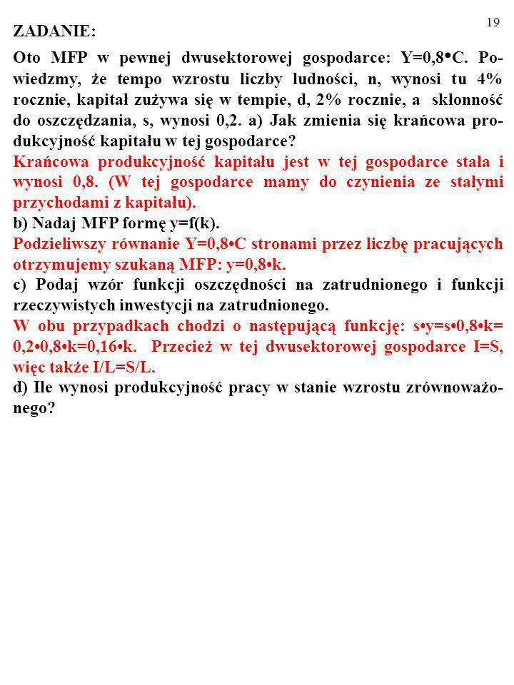 18 ZADANIE: Oto MFP w pewnej dwusektorowej gospodarce: Y=0,8 C. Po- wiedzmy, że tempo wzrostu liczby ludności, n, wynosi tu 4% rocznie, kapitał zużywa