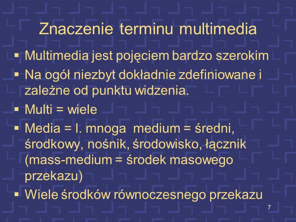 7 Znaczenie terminu multimedia Multimedia jest pojęciem bardzo szerokim Na ogół niezbyt dokładnie zdefiniowane i zależne od punktu widzenia.