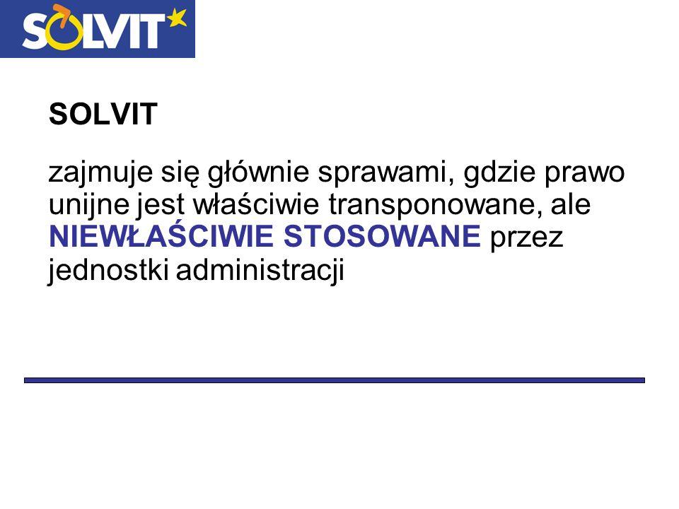 SOLVIT zajmuje się głównie sprawami, gdzie prawo unijne jest właściwie transponowane, ale NIEWŁAŚCIWIE STOSOWANE przez jednostki administracji