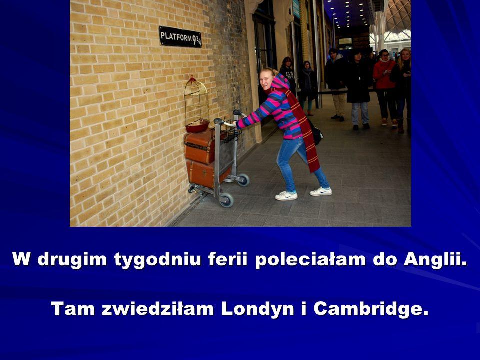 W drugim tygodniu ferii poleciałam do Anglii. Tam zwiedziłam Londyn i Cambridge.