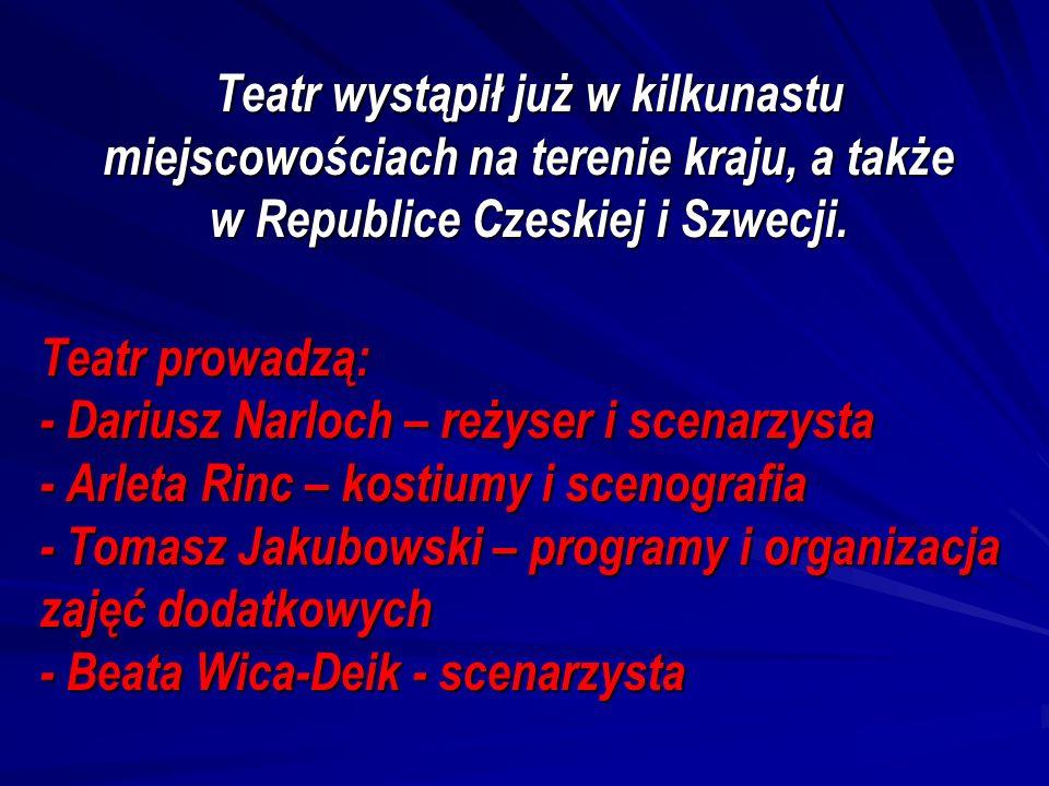 Teatr wystąpił już w kilkunastu miejscowościach na terenie kraju, a także w Republice Czeskiej i Szwecji. Teatr prowadzą: - Dariusz Narloch – reżyser