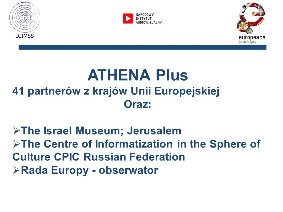 ATHENA Plus 41 partnerów z krajów Unii Europejskiej Oraz: The Israel Museum; Jerusalem The Centre of Informatization in the Sphere of Culture CPIC Rus