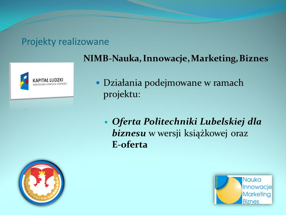 Projekty realizowane NIMB-Nauka, Innowacje, Marketing, Biznes Działania podejmowane w ramach projektu: Oferta Politechniki Lubelskiej dla biznesu w wersji książkowej oraz E-oferta