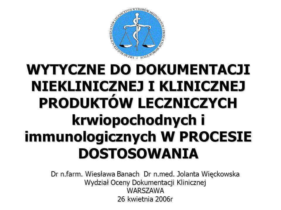 WYTYCZNE DO DOKUMENTACJI NIEKLINICZNEJ I KLINICZNEJ PRODUKTÓW LECZNICZYCH krwiopochodnych i immunologicznych W PROCESIE DOSTOSOWANIA Dr n.farm. Wiesła