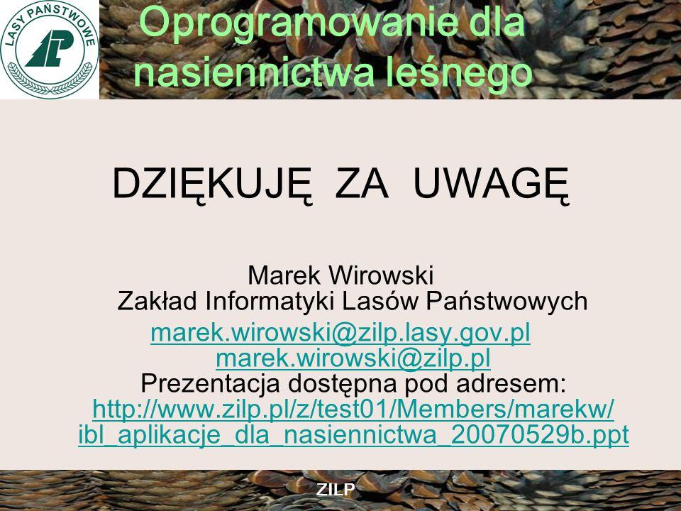 Oprogramowanie dla nasiennictwa leśnego ZILP DZIĘKUJĘ ZA UWAGĘ Marek Wirowski Zakład Informatyki Lasów Państwowych marek.wirowski@zilp.lasy.gov.pl mar