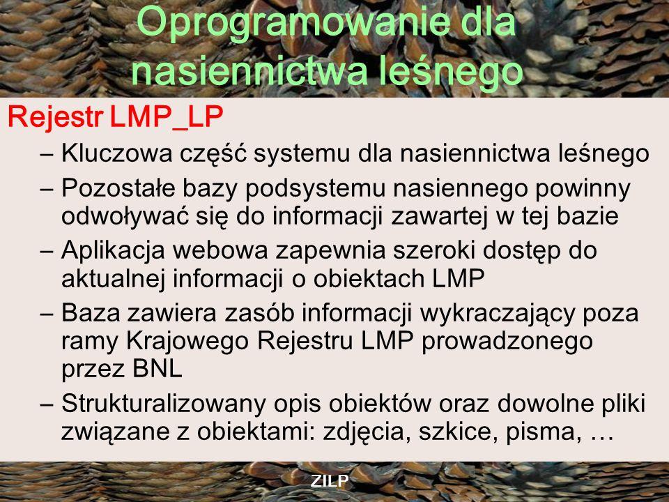 Oprogramowanie dla nasiennictwa leśnego ZILP Rejestr LMP_LP –Kluczowa część systemu dla nasiennictwa leśnego –Pozostałe bazy podsystemu nasiennego pow