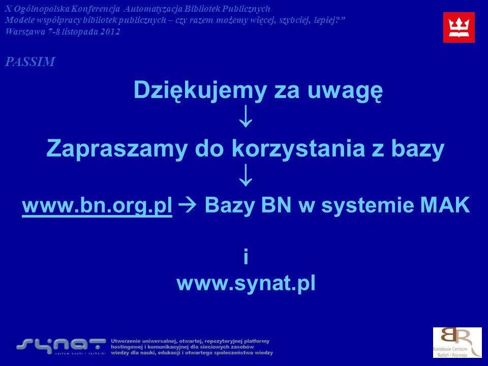 Dziękujemy za uwagę Zapraszamy do korzystania z bazy www.bn.org.plwww.bn.org.pl Bazy BN w systemie MAK i www.synat.pl X Ogólnopolska Konferencja Automatyzacja Bibliotek Publicznych Modele współpracy bibliotek publicznych – czy razem możemy więcej, szybciej, lepiej.
