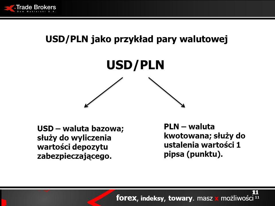 11 forex, indeksy, towary. masz x możliwości 11 USD/PLN jako przykład pary walutowej USD/PLN PLN – waluta kwotowana; służy do ustalenia wartości 1 pip