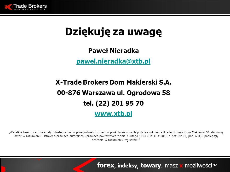 47 forex, indeksy, towary. masz x możliwości Dziękuję za uwagę Paweł Nieradka pawel.nieradka@xtb.pl X-Trade Brokers Dom Maklerski S.A. 00-876 Warszawa