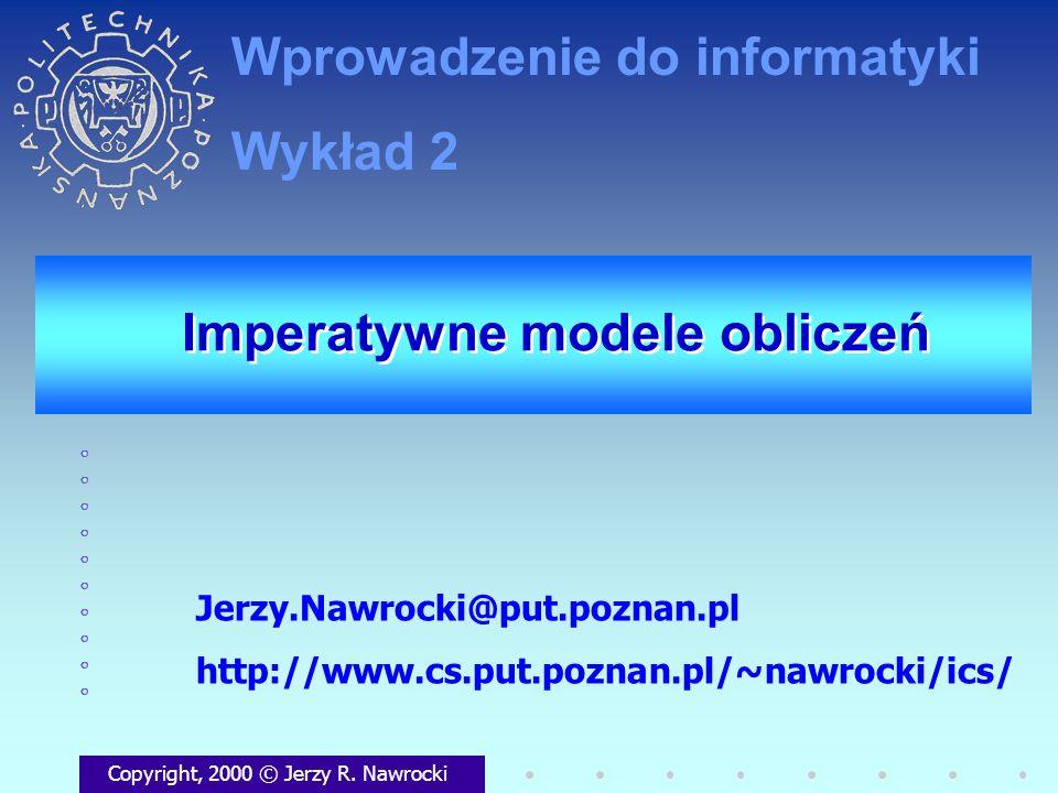 Imperatywne modele obliczeń Copyright, 2000 © Jerzy R. Nawrocki Jerzy.Nawrocki@put.poznan.pl http://www.cs.put.poznan.pl/~nawrocki/ics/ Wprowadzenie d