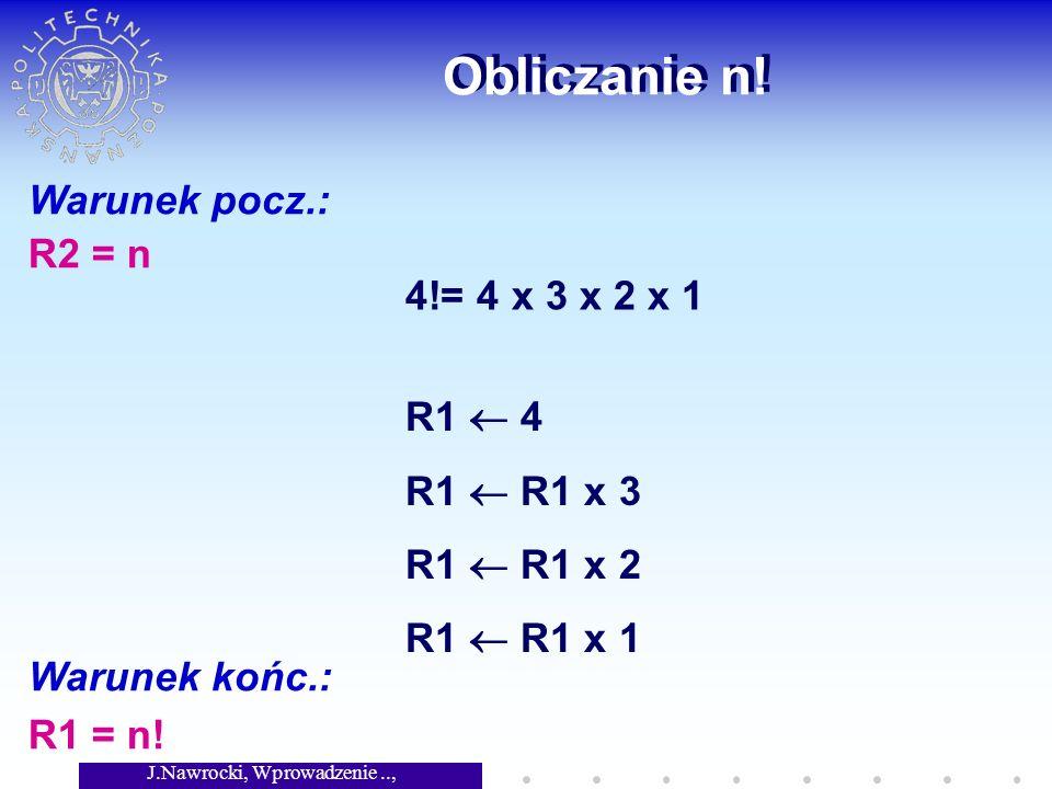 J.Nawrocki, Wprowadzenie.., Wykład 2 Obliczanie n! Warunek pocz.: R2 = n Warunek końc.: R1 = n! 4!= 4 x 3 x 2 x 1 R1 4 R1 R1 x 3 R1 R1 x 2 R1 R1 x 1