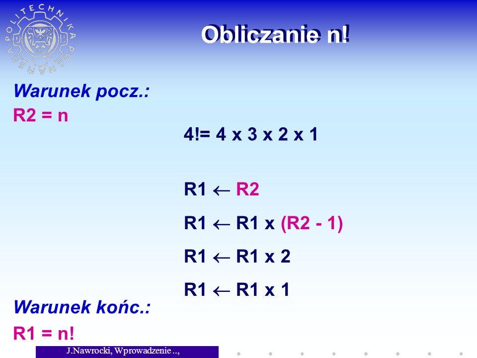 J.Nawrocki, Wprowadzenie.., Wykład 2 Obliczanie n! Warunek pocz.: R2 = n Warunek końc.: R1 = n! 4!= 4 x 3 x 2 x 1 R1 R2 R1 R1 x (R2 - 1) R1 R1 x 2 R1