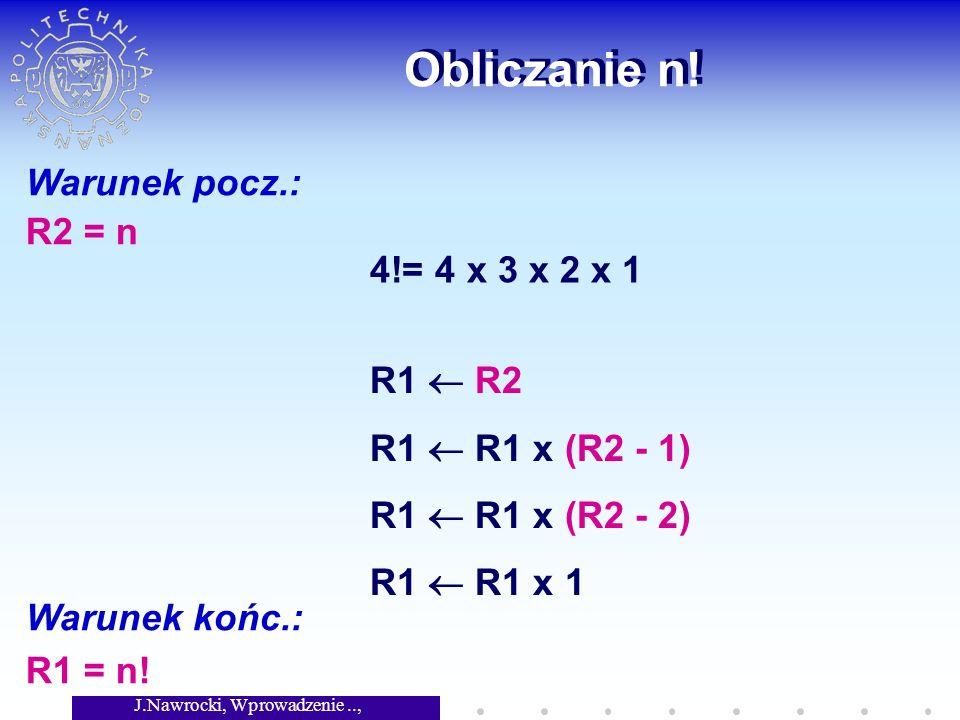 J.Nawrocki, Wprowadzenie.., Wykład 2 Obliczanie n! Warunek pocz.: R2 = n Warunek końc.: R1 = n! 4!= 4 x 3 x 2 x 1 R1 R2 R1 R1 x (R2 - 1) R1 R1 x (R2 -