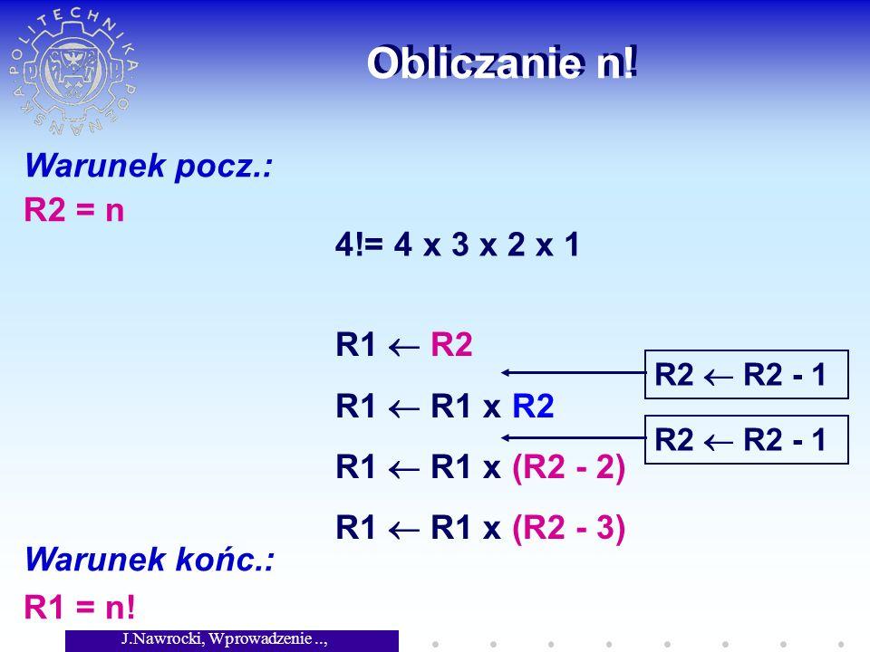 J.Nawrocki, Wprowadzenie.., Wykład 2 Obliczanie n! Warunek pocz.: R2 = n Warunek końc.: R1 = n! 4!= 4 x 3 x 2 x 1 R1 R2 R1 R1 x R2 R1 R1 x (R2 - 2) R1
